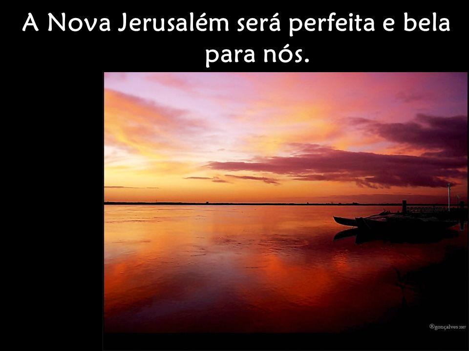 A Nova Jerusalém será perfeita e bela para nós.