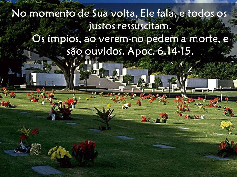 No momento de Sua volta, Ele fala, e todos os justos ressuscitam. Os ímpios, ao verem-no pedem a morte, e são ouvidos. Apoc. 6.14-15.