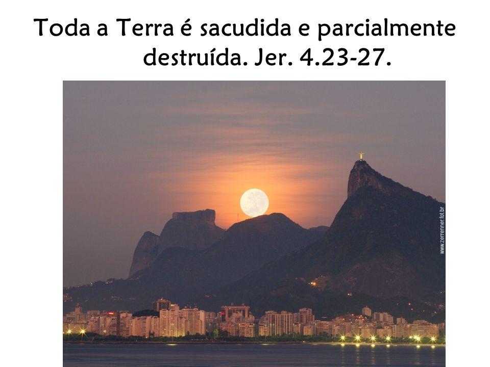 Toda a Terra é sacudida e parcialmente destruída. Jer. 4.23-27.