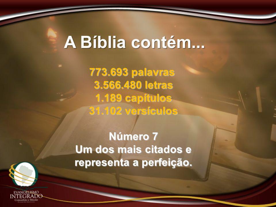 A Bíblia contém... 773.693 palavras 3.566.480 letras 1.189 capítulos 31.102 versículos Número 7 Um dos mais citados e representa a perfeição.