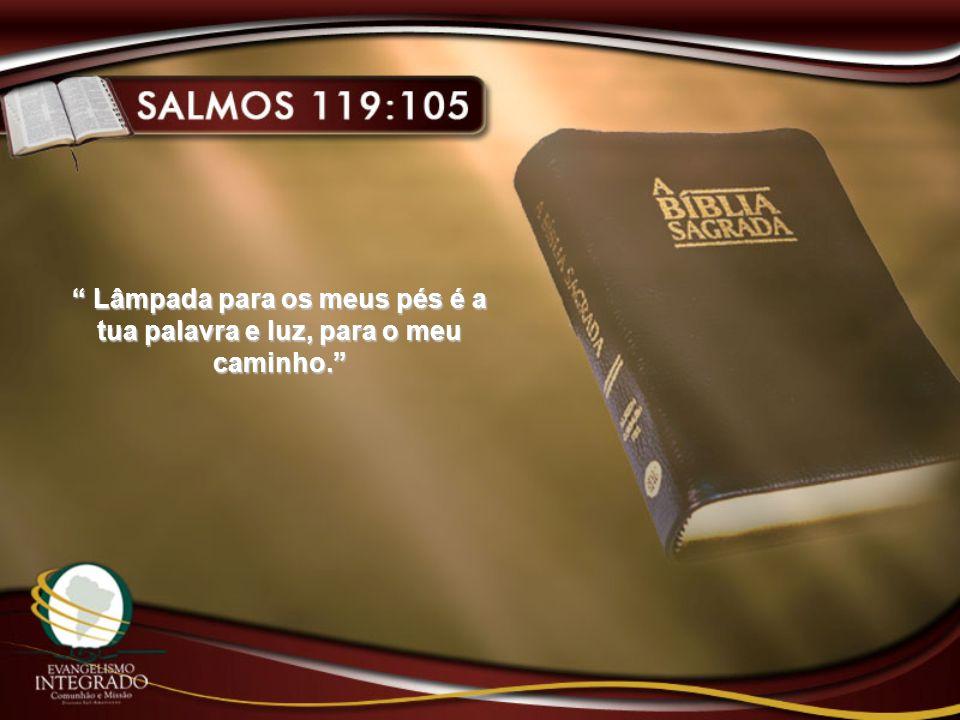 Lâmpada para os meus pés é a tua palavra e luz, para o meu caminho. Lâmpada para os meus pés é a tua palavra e luz, para o meu caminho.