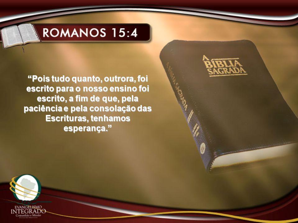 Pois tudo quanto, outrora, foi escrito para o nosso ensino foi escrito, a fim de que, pela paciência e pela consolação das Escrituras, tenhamos espera