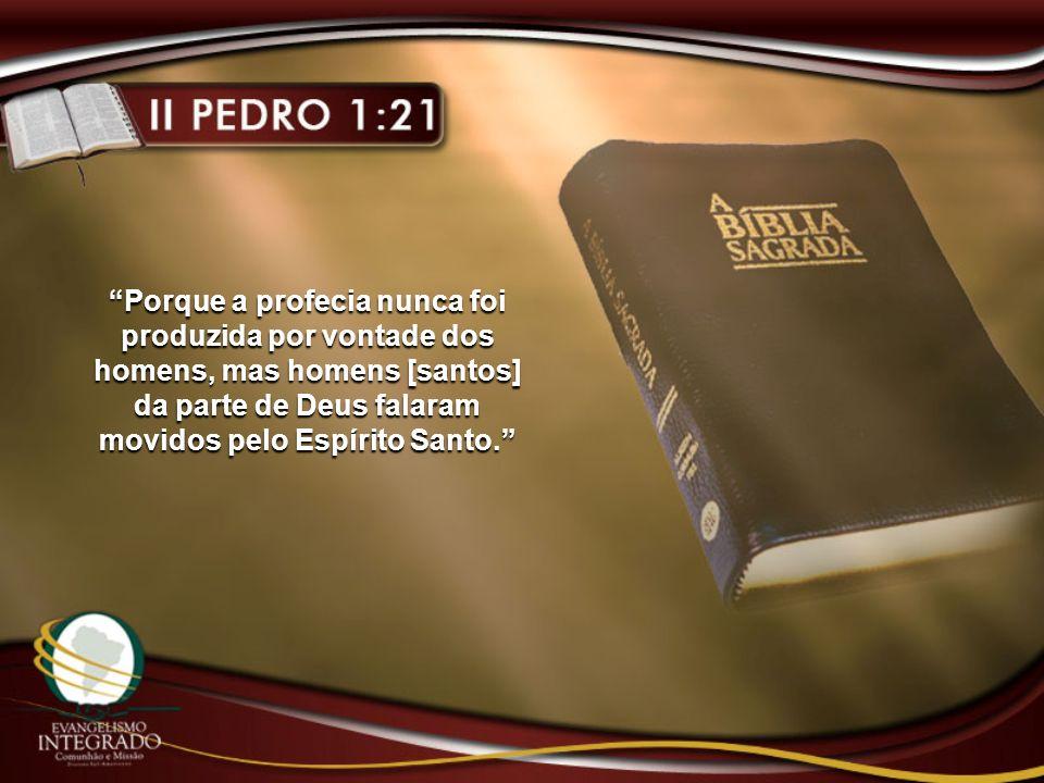 Porque a profecia nunca foi produzida por vontade dos homens, mas homens [santos] da parte de Deus falaram movidos pelo Espírito Santo.