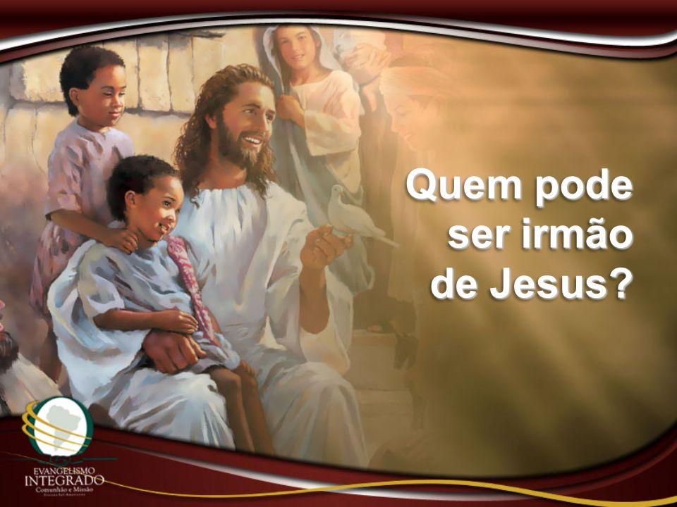 Quem pode ser irmão de Jesus? Quem pode ser irmão de Jesus?