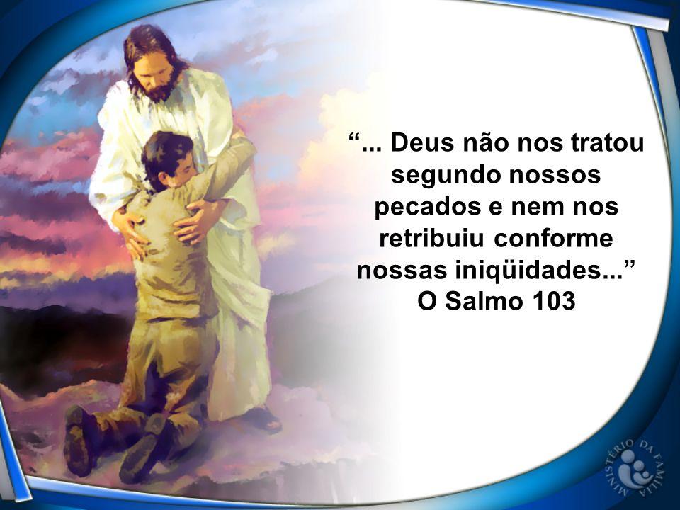 ... Deus não nos tratou segundo nossos pecados e nem nos retribuiu conforme nossas iniqüidades... O Salmo 103