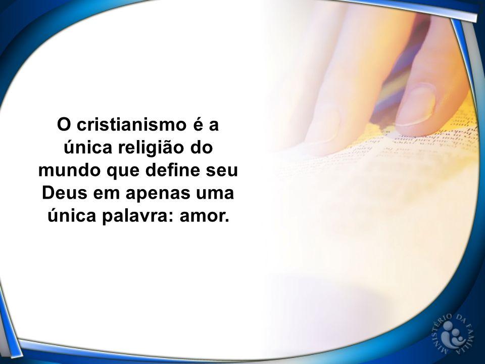 O cristianismo é a única religião do mundo que define seu Deus em apenas uma única palavra: amor.