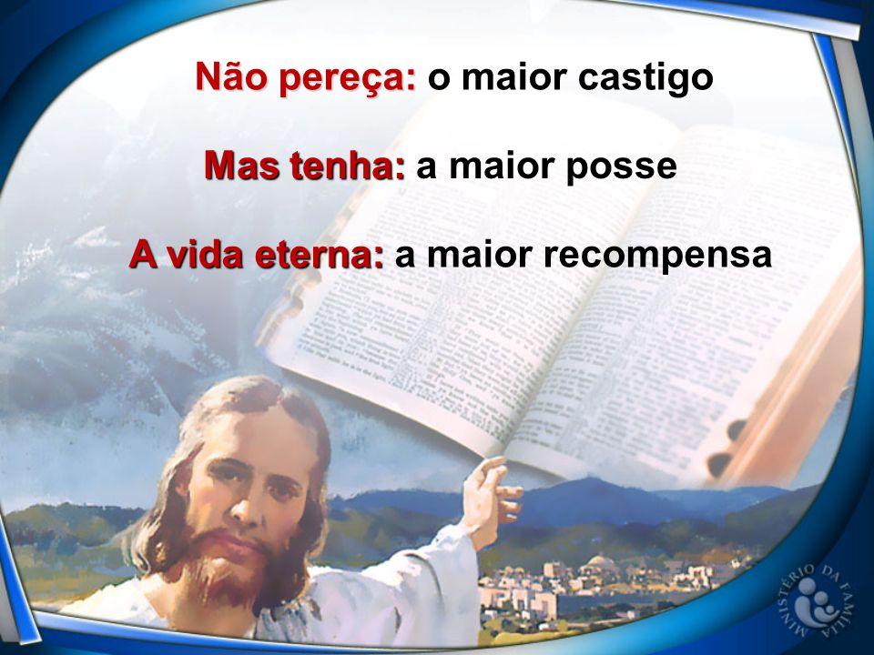 Não pereça: Não pereça: o maior castigo Mas tenha: Mas tenha: a maior posse A vida eterna: A vida eterna: a maior recompensa