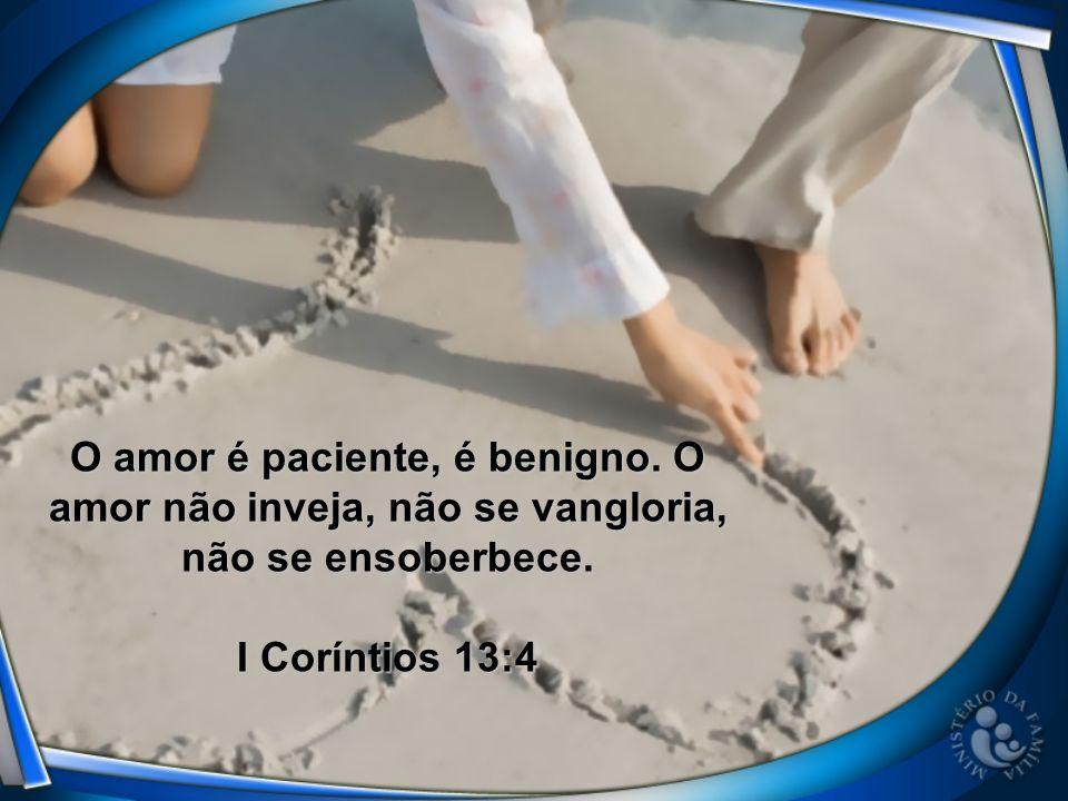 O amor é paciente, é benigno. O amor não inveja, não se vangloria, não se ensoberbece. I Coríntios 13:4