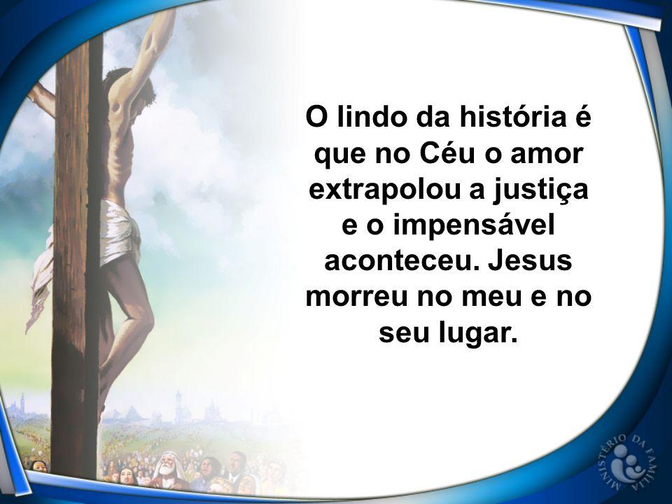 O lindo da história é que no Céu o amor extrapolou a justiça e o impensável aconteceu. Jesus morreu no meu e no seu lugar.