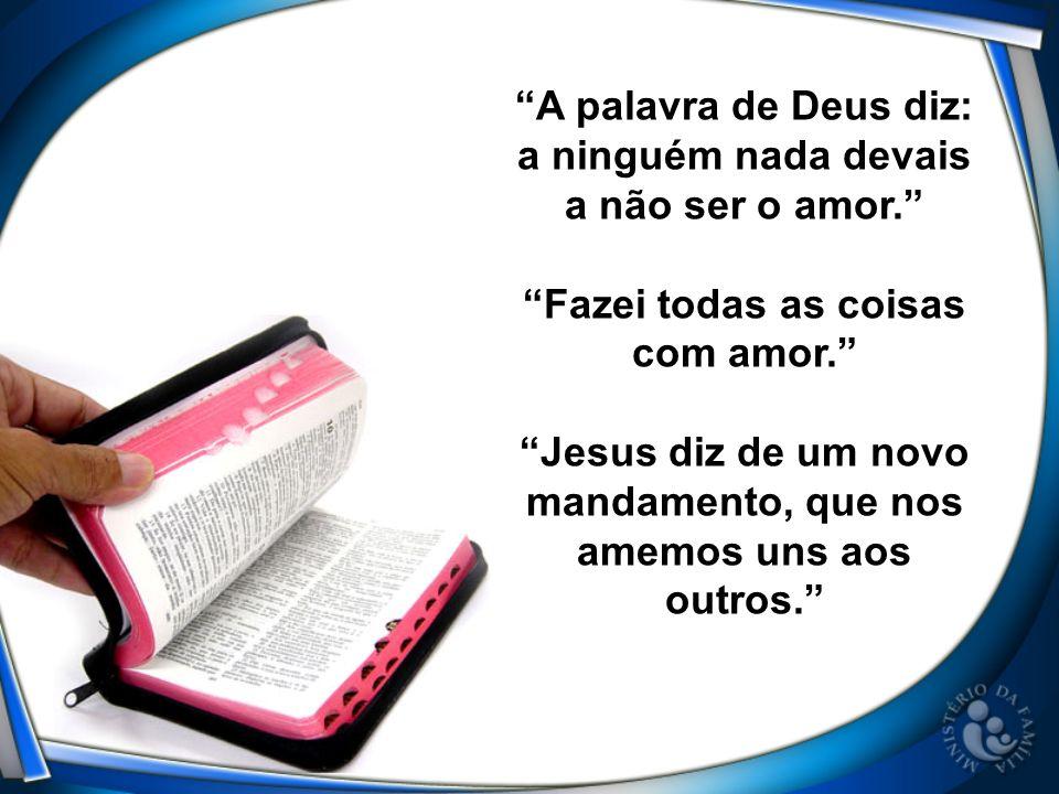 A palavra de Deus diz: a ninguém nada devais a não ser o amor. Fazei todas as coisas com amor. Jesus diz de um novo mandamento, que nos amemos uns aos