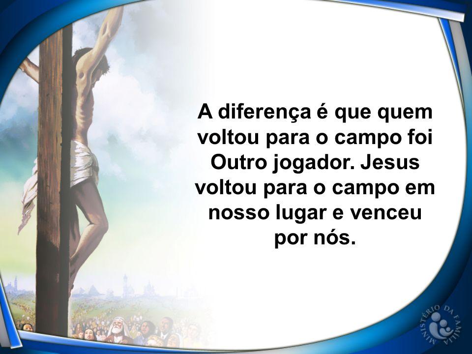 A diferença é que quem voltou para o campo foi Outro jogador. Jesus voltou para o campo em nosso lugar e venceu por nós.