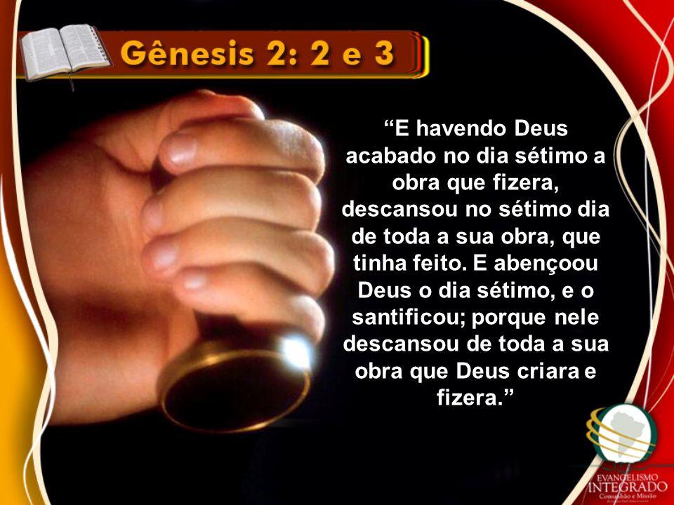 E havendo Deus acabado no dia sétimo a obra que fizera, descansou no sétimo dia de toda a sua obra, que tinha feito. E abençoou Deus o dia sétimo, e o