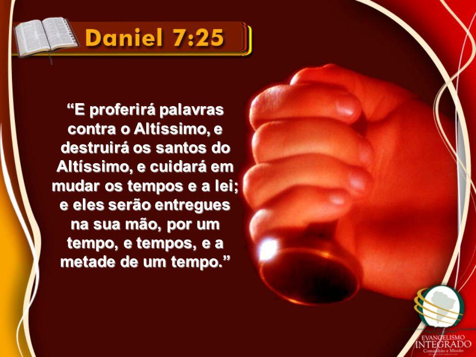 E proferirá palavras contra o Altíssimo, e destruirá os santos do Altíssimo, e cuidará em mudar os tempos e a lei; e eles serão entregues na sua mão,