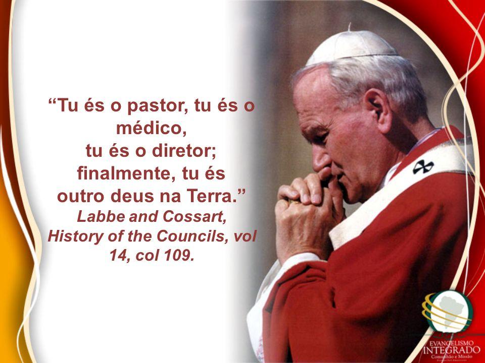 Tu és o pastor, tu és o médico, tu és o diretor; finalmente, tu és outro deus na Terra. Labbe and Cossart, History of the Councils, vol 14, col 109.