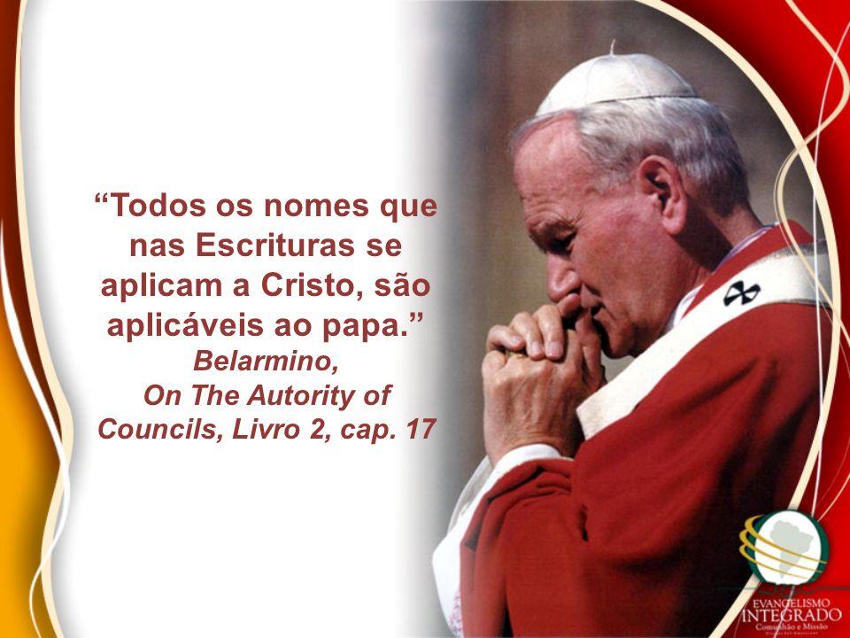 Todos os nomes que nas Escrituras se aplicam a Cristo, são aplicáveis ao papa. Belarmino, On The Autority of Councils, Livro 2, cap. 17