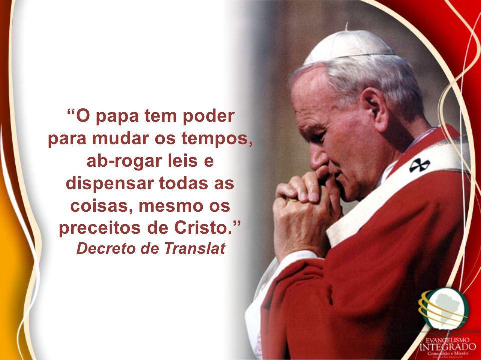O papa tem poder para mudar os tempos, ab-rogar leis e dispensar todas as coisas, mesmo os preceitos de Cristo. Decreto de Translat