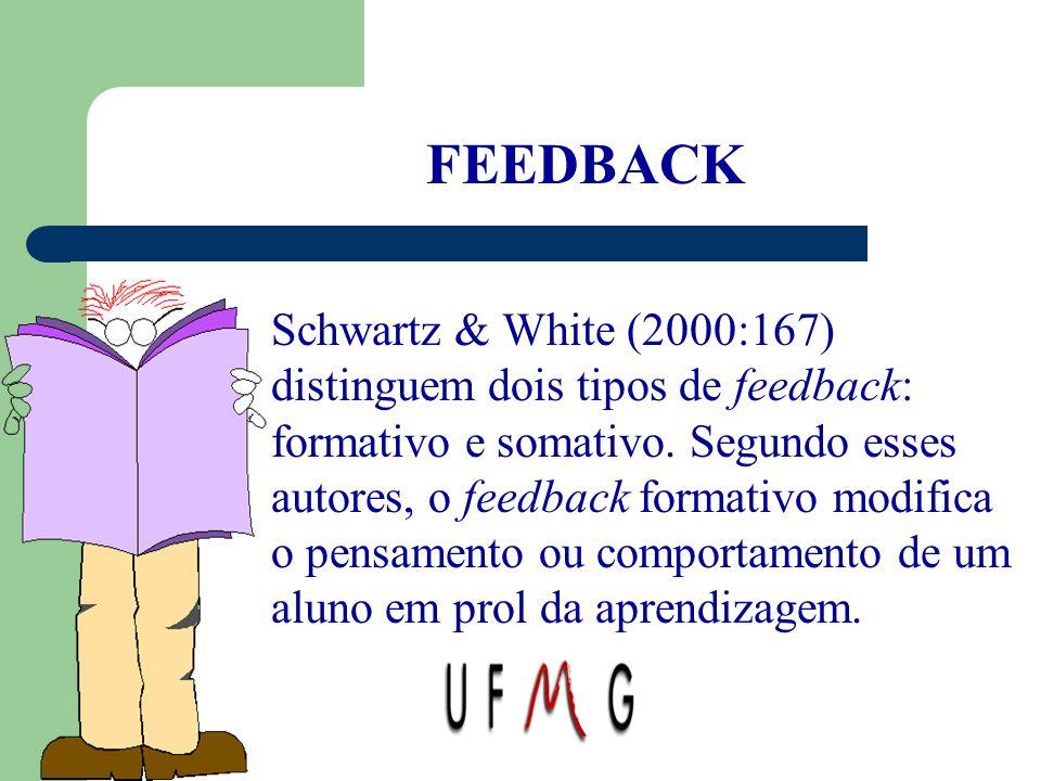 FEEDBACK Schwartz & White (2000:167) distinguem dois tipos de feedback: formativo e somativo. Segundo esses autores, o feedback formativo modifica o p
