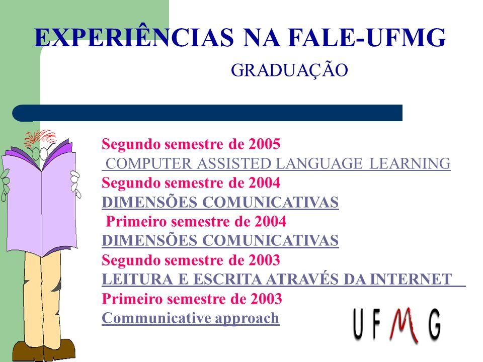 EXPERIÊNCIAS NA FALE-UFMG GRADUAÇÃO Segundo semestre de 2005 COMPUTER ASSISTED LANGUAGE LEARNING Segundo semestre de 2004 DIMENSÕES COMUNICATIVAS Prim