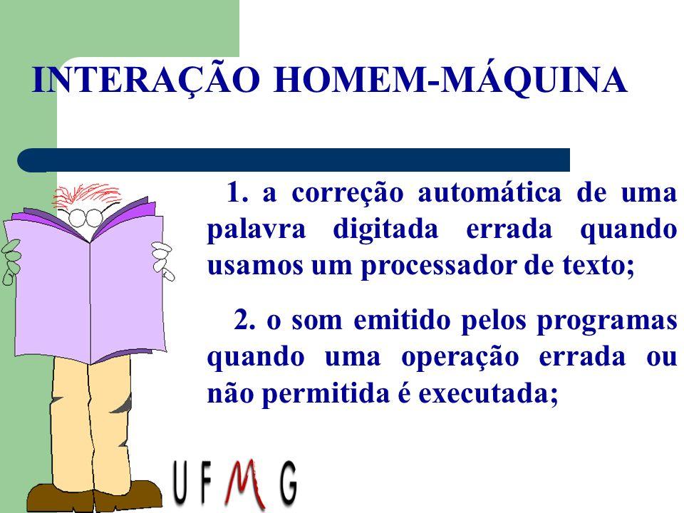 INTERAÇÃO HOMEM-MÁQUINA 1. a correção automática de uma palavra digitada errada quando usamos um processador de texto; 2. o som emitido pelos programa