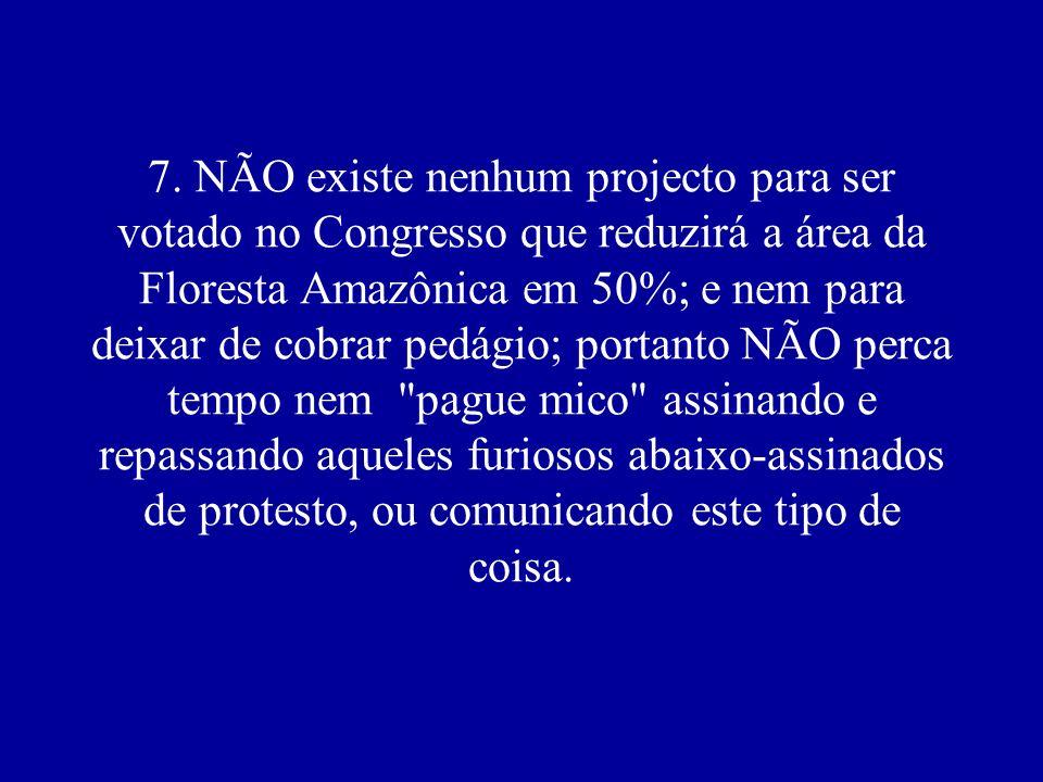 7. NÃO existe nenhum projecto para ser votado no Congresso que reduzirá a área da Floresta Amazônica em 50%; e nem para deixar de cobrar pedágio; port
