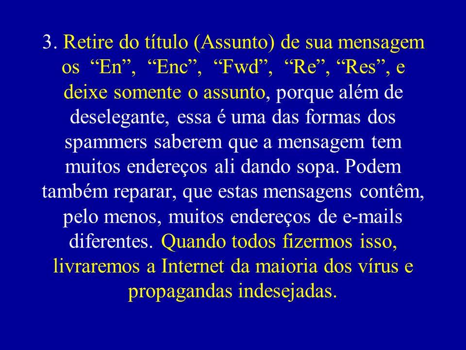 3. Retire do título (Assunto) de sua mensagem os En, Enc, Fwd, Re, Res, e deixe somente o assunto, porque além de deselegante, essa é uma das formas d