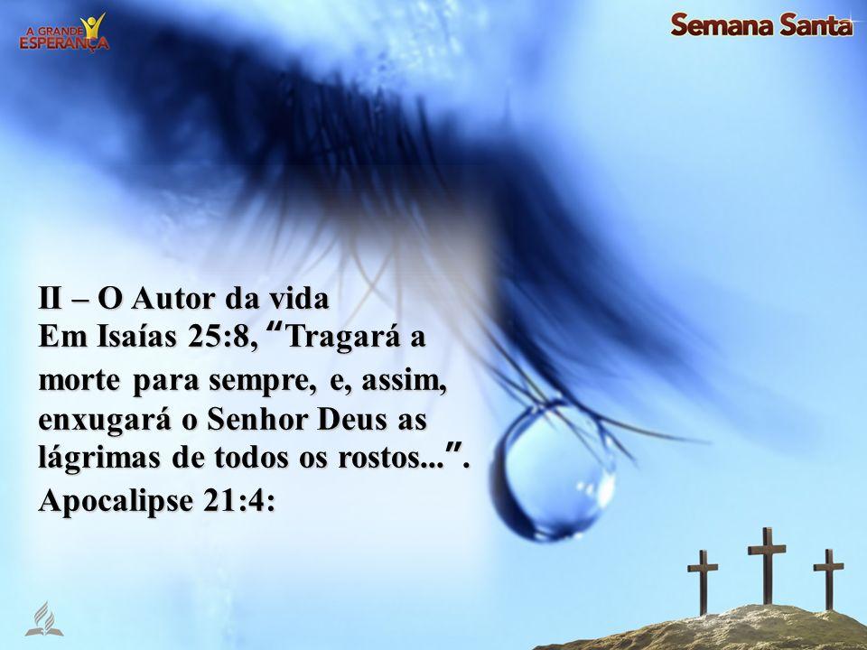 II – O Autor da vida Em Isaías 25:8, Tragará a morte para sempre, e, assim, enxugará o Senhor Deus as lágrimas de todos os rostos.... Apocalipse 21:4: