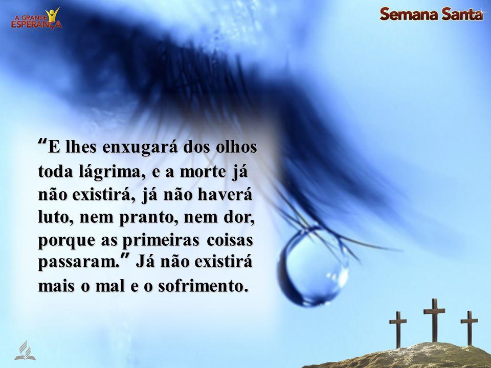 E lhes enxugará dos olhos toda lágrima, e a morte já não existirá, já não haverá luto, nem pranto, nem dor, porque as primeiras coisas passaram. Já nã
