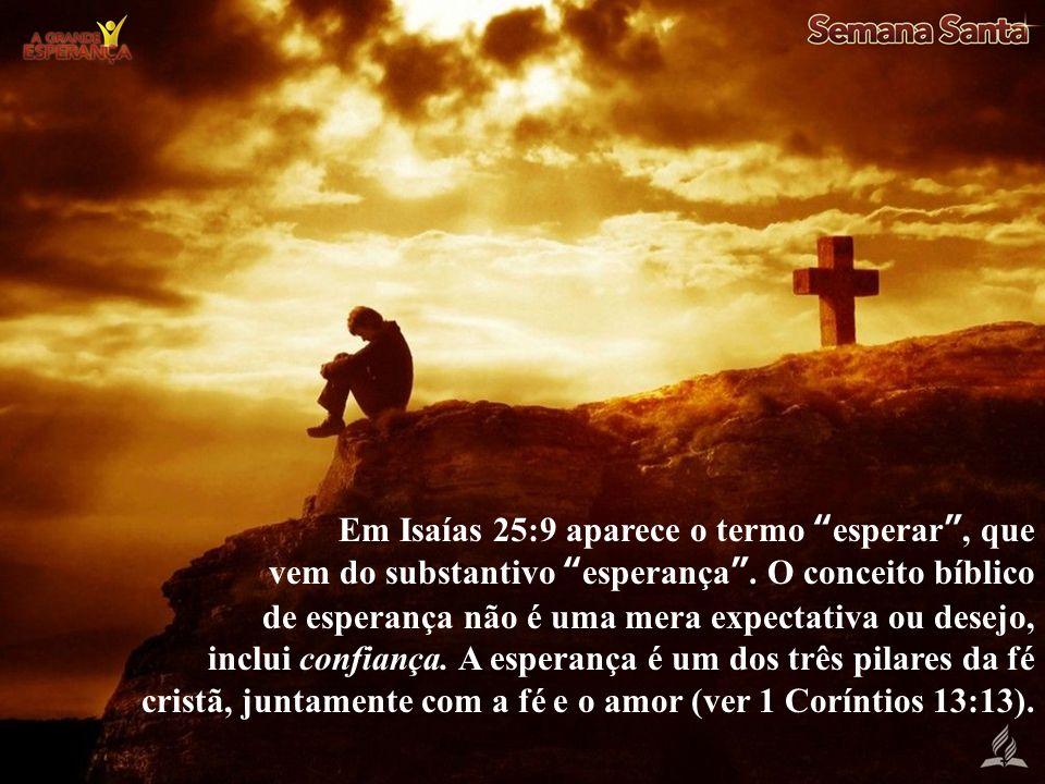 Em Isaías 25:9 aparece o termo esperar, que vem do substantivo esperança. O conceito bíblico de esperança não é uma mera expectativa ou desejo, inclui