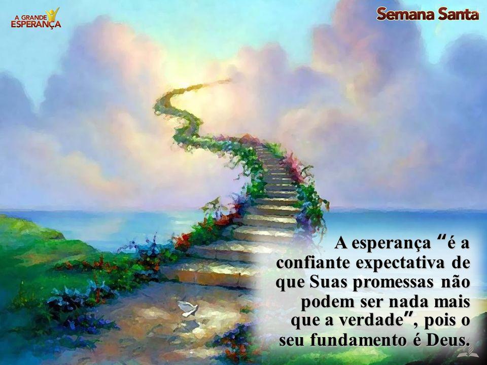 A esperança é a confiante expectativa de que Suas promessas não podem ser nada mais que a verdade, pois o seu fundamento é Deus.