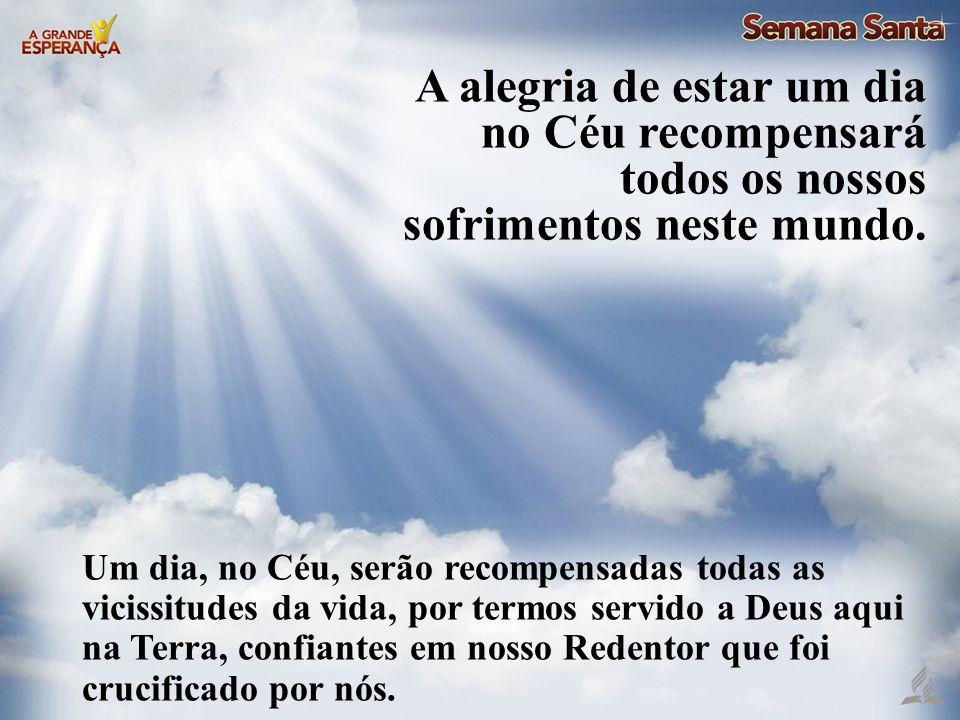 Um dia, no Céu, serão recompensadas todas as vicissitudes da vida, por termos servido a Deus aqui na Terra, confiantes em nosso Redentor que foi cruci