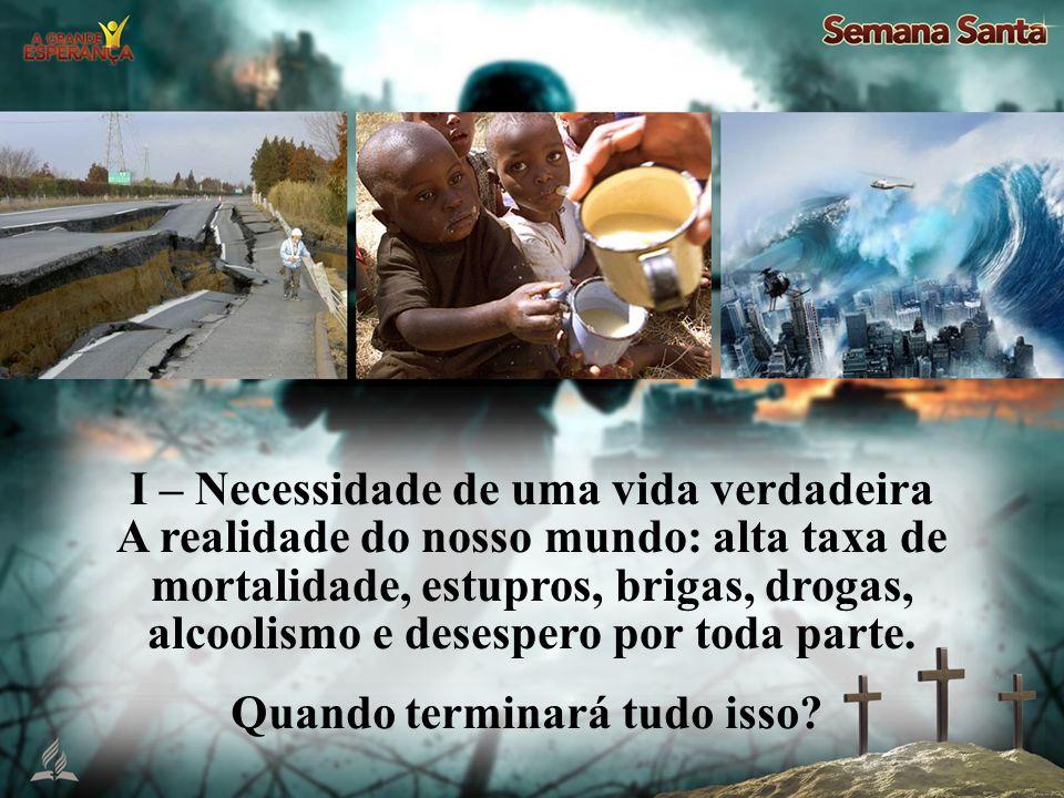 I – Necessidade de uma vida verdadeira A realidade do nosso mundo: alta taxa de mortalidade, estupros, brigas, drogas, alcoolismo e desespero por toda parte.