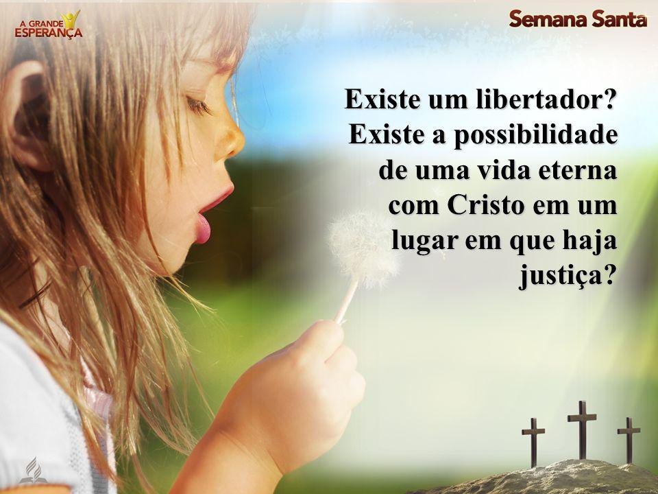 Existe um libertador? Existe a possibilidade de uma vida eterna com Cristo em um lugar em que haja justiça?