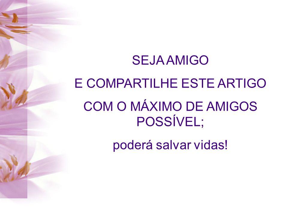 SEJA AMIGO E COMPARTILHE ESTE ARTIGO COM O MÁXIMO DE AMIGOS POSSÍVEL; poderá salvar vidas!