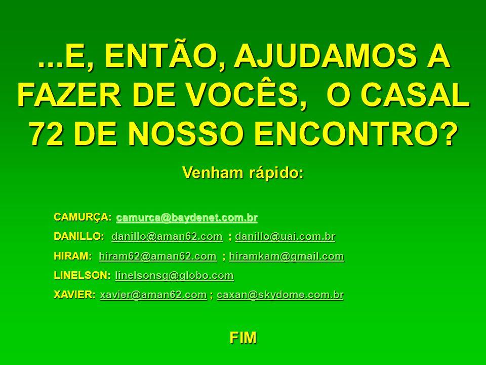 ...E, ENTÃO, AJUDAMOS A FAZER DE VOCÊS, O CASAL 72 DE NOSSO ENCONTRO? Venham rápido: CAMURÇA: camurca@baydenet.com.br camurca@baydenet.com.br DANILLO: