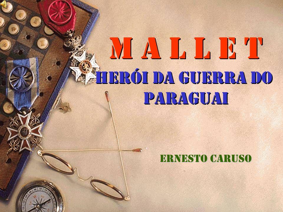 M A L L E T Herói da Guerra do Paraguai M A L L E T Herói da Guerra do Paraguai Ernesto Caruso