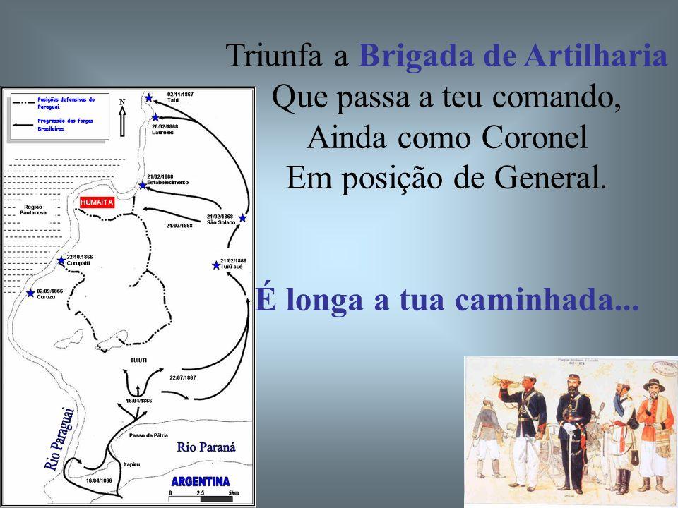 Triunfa a Brigada de Artilharia Que passa a teu comando, Ainda como Coronel Em posição de General. É longa a tua caminhada...