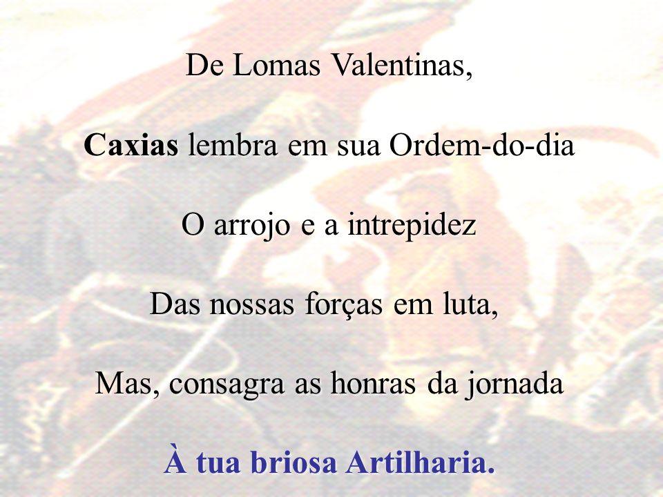 De Lomas Valentinas, Caxias lembra em sua Ordem-do-dia O arrojo e a intrepidez Das nossas forças em luta, Mas, consagra as honras da jornada À tua bri