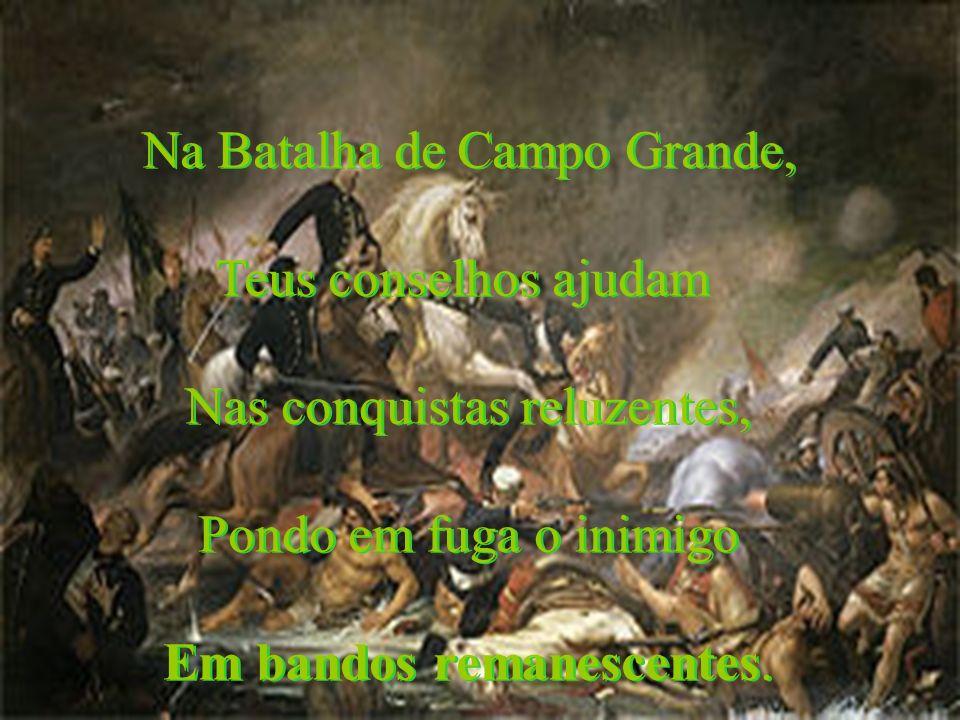 Na Batalha de Campo Grande, Teus conselhos ajudam Nas conquistas reluzentes, Pondo em fuga o inimigo Em bandos remanescentes. Na Batalha de Campo Gran