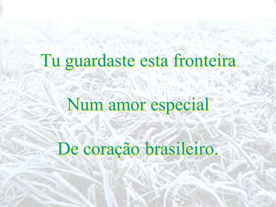 Tu guardaste esta fronteira Num amor especial De coração brasileiro. Tu guardaste esta fronteira Num amor especial De coração brasileiro.
