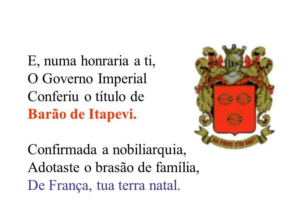 E, numa honraria a ti, O Governo Imperial Conferiu o título de Barão de Itapevi. Confirmada a nobiliarquia, Adotaste o brasão de família, De França, t