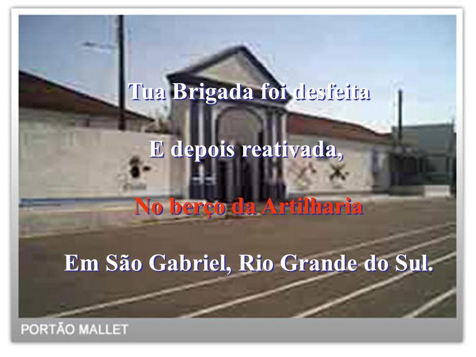Tua Brigada foi desfeita E depois reativada, No berço da Artilharia Em São Gabriel, Rio Grande do Sul. Tua Brigada foi desfeita E depois reativada, No