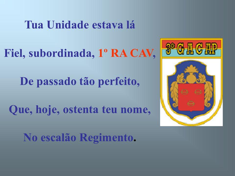 Tua Unidade estava lá Fiel, subordinada, 1º RA CAV, De passado tão perfeito, Que, hoje, ostenta teu nome, No escalão Regimento.
