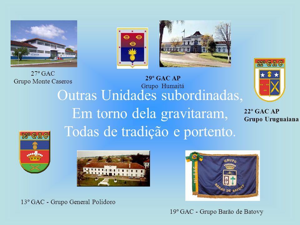 Outras Unidades subordinadas, Em torno dela gravitaram, Todas de tradição e portento. 27º GAC Grupo Monte Caseros 29º GAC AP Grupo Humaitá 13º GAC - G