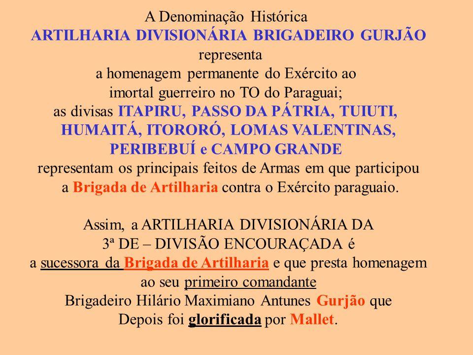 A Denominação Histórica ARTILHARIA DIVISIONÁRIA BRIGADEIRO GURJÃO representa a homenagem permanente do Exército ao imortal guerreiro no TO do Paraguai