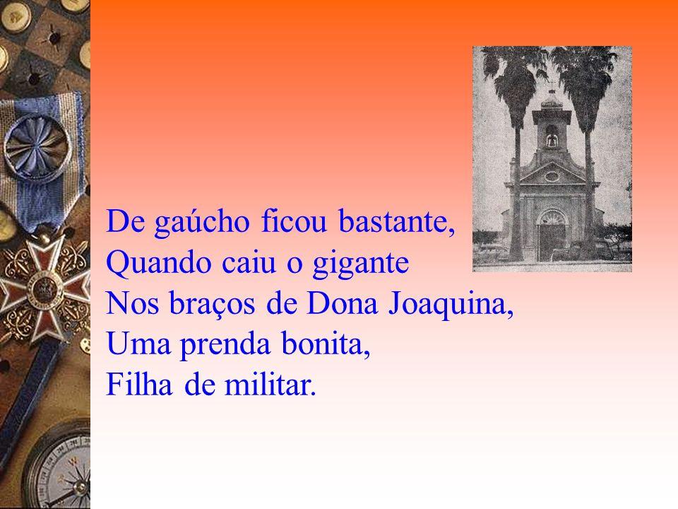 De gaúcho ficou bastante, Quando caiu o gigante Nos braços de Dona Joaquina, Uma prenda bonita, Filha de militar.