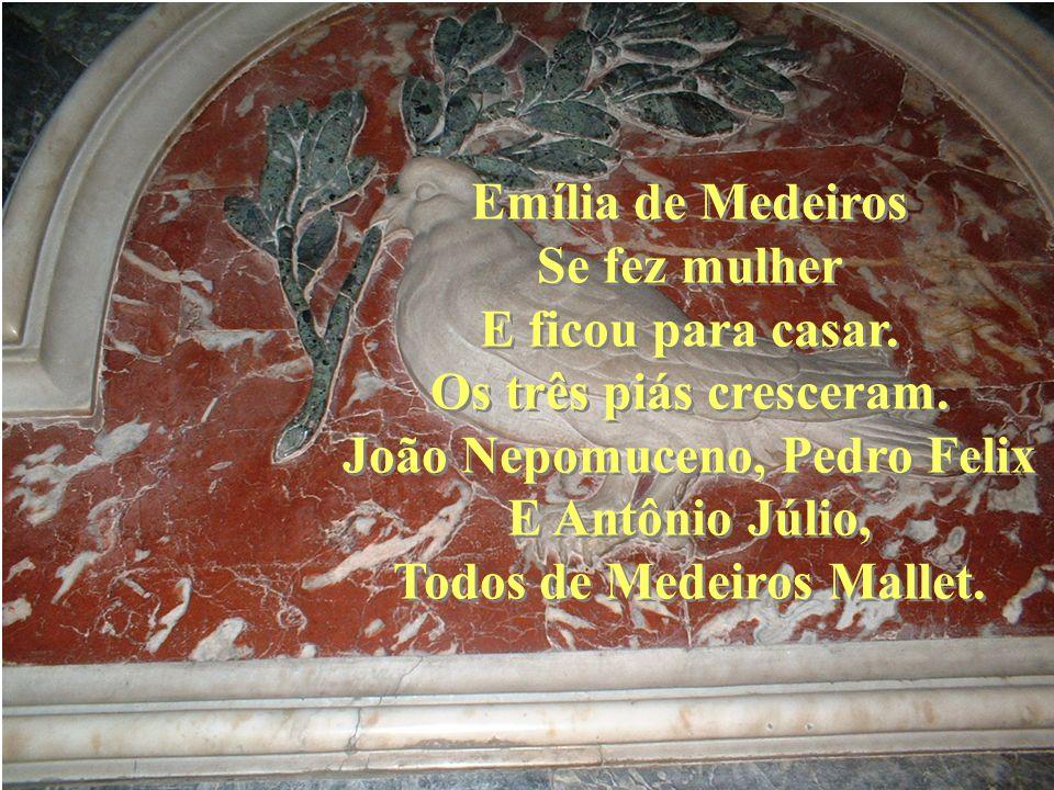 Emília de Medeiros Se fez mulher E ficou para casar. Os três piás cresceram. João Nepomuceno, Pedro Felix E Antônio Júlio, Todos de Medeiros Mallet. E
