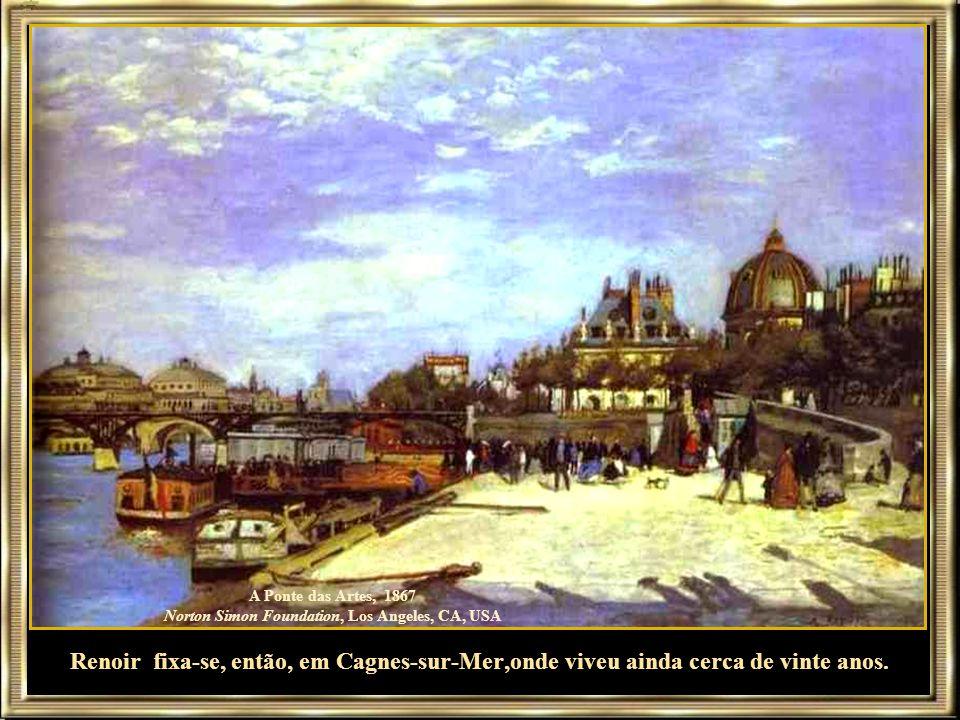 A Ponte das Artes, 1867 Norton Simon Foundation, Los Angeles, CA, USA Renoir fixa-se, então, em Cagnes-sur-Mer,onde viveu ainda cerca de vinte anos.