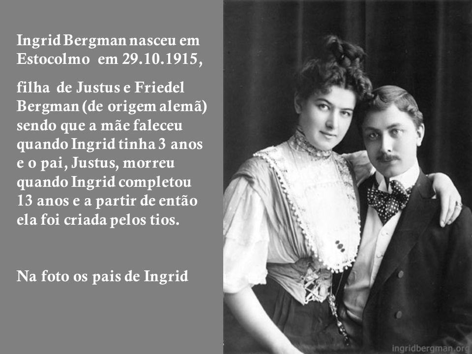Ingrid Bergman nasceu em Estocolmo em 29.10.1915, filha de Justus e Friedel Bergman (de origem alemã) sendo que a mãe faleceu quando Ingrid tinha 3 anos e o pai, Justus, morreu quando Ingrid completou 13 anos e a partir de então ela foi criada pelos tios.