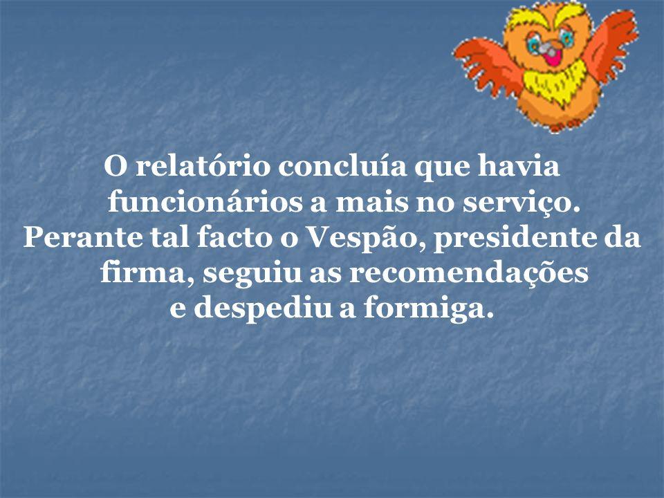 O relatório concluía que havia funcionários a mais no serviço. Perante tal facto o Vespão, presidente da firma, seguiu as recomendações e despediu a f