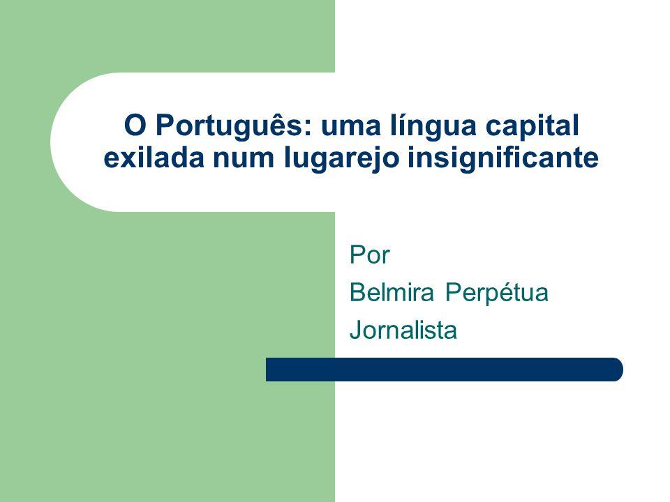 O Português: uma língua capital exilada num lugarejo insignificante Por Belmira Perpétua Jornalista